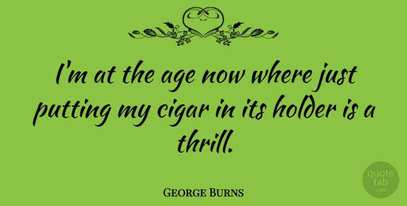 George Burns Quote About Funny, Humor, Age: Im At The Age Now...