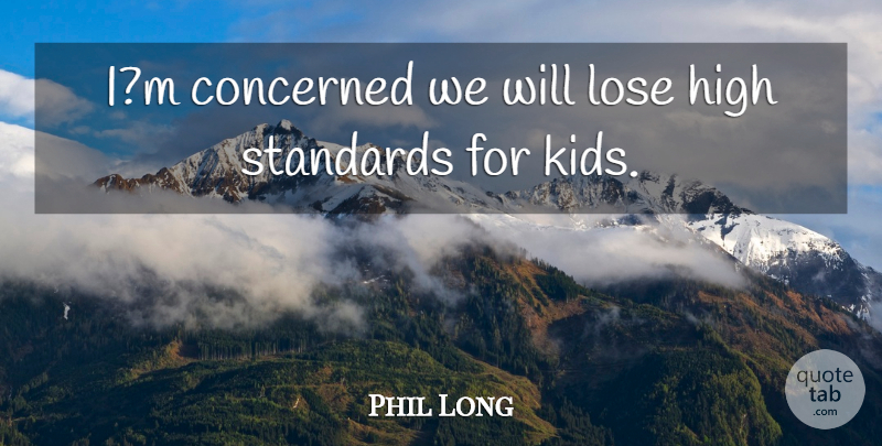 Phil Long Quote About Concerned, High, Lose, Standards: Im Concerned We Will Lose...