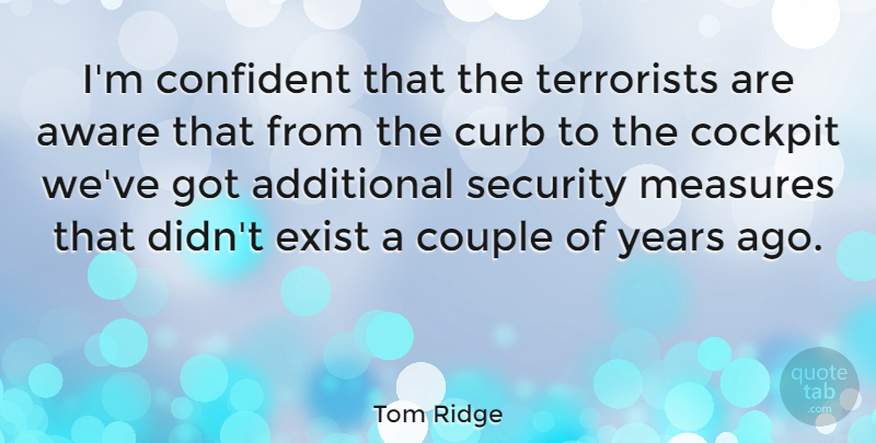 Tom Ridge Quote About Additional, Aware, Cockpit, Curb, Exist: Im Confident That The Terrorists...