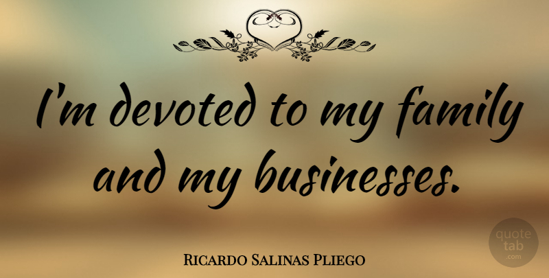 Ricardo Salinas Pliego Quote About Family: Im Devoted To My Family...