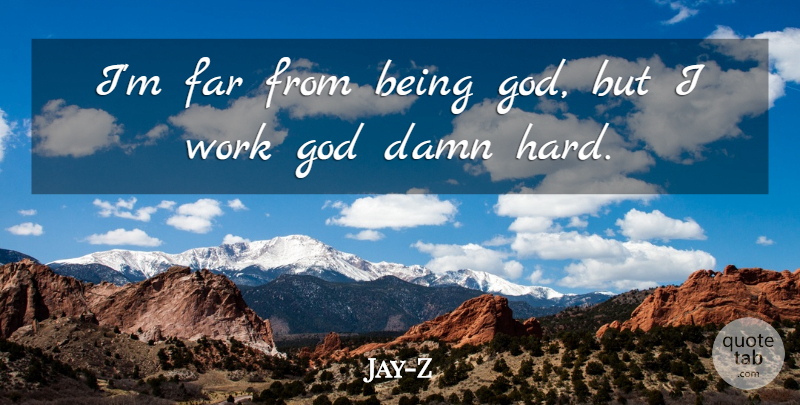 Jay-Z Quote About Work, Damn, Hard: Im Far From Being God...