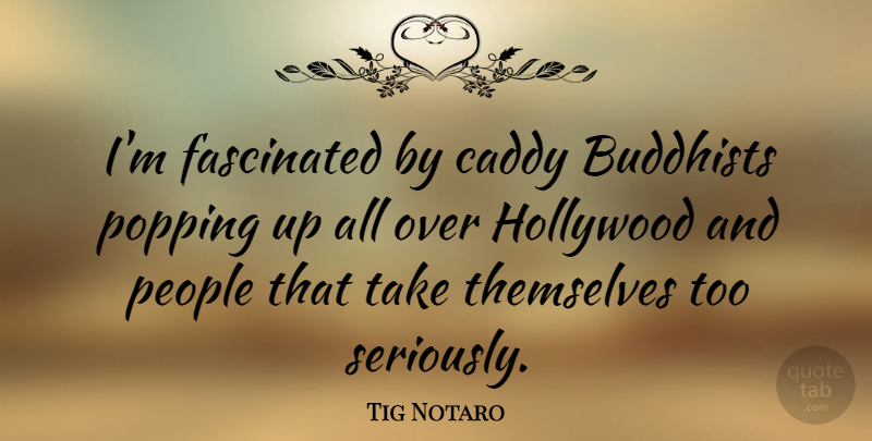 Tig Notaro Quote About Buddhists, Fascinated, People, Popping, Themselves: Im Fascinated By Caddy Buddhists...