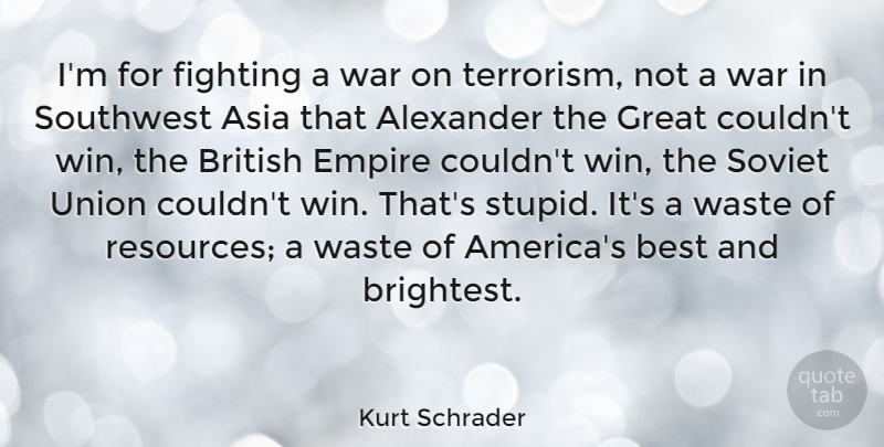 Kurt Schrader Quote About Alexander, Asia, Best, British, Empire: Im For Fighting A War...