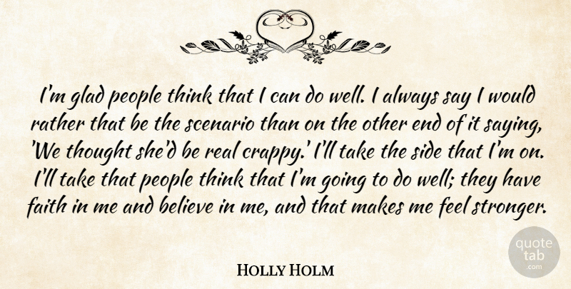 Holly Holm Quote About Believe, Faith, Glad, People, Scenario: Im Glad People Think That...