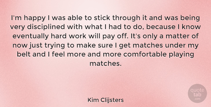 Kim Clijsters Quote About Belt, Eventually, Hard, Matches, Pay: Im Happy I Was Able...
