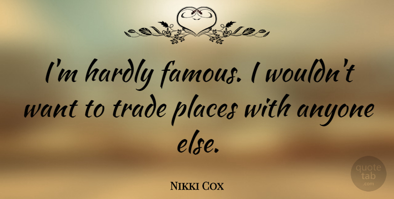 Nikki Cox Quote About Anyone, Famous, Hardly, Places, Trade: Im Hardly Famous I Wouldnt...