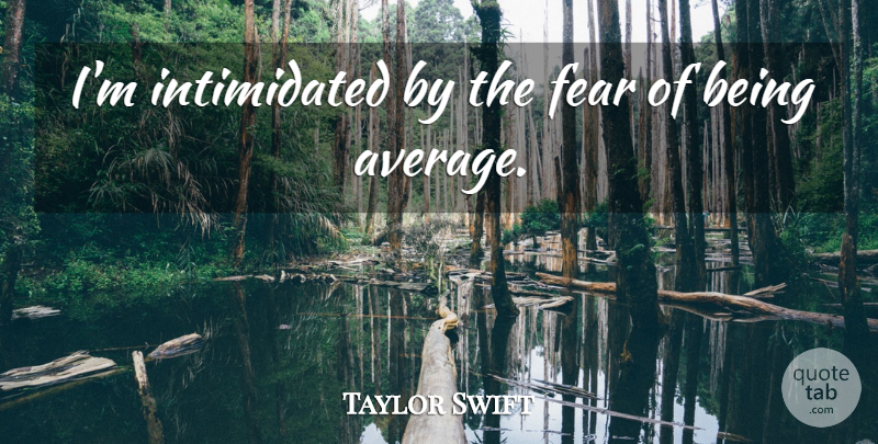 Taylor Swift Quote About Love, Inspirational, Life: Im Intimidated By The Fear...