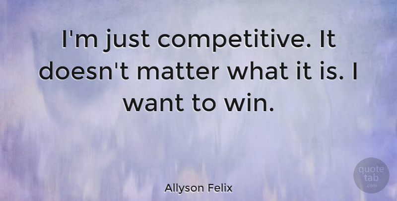 Allyson Felix Quote About Winning, Matter, Want: Im Just Competitive It Doesnt...