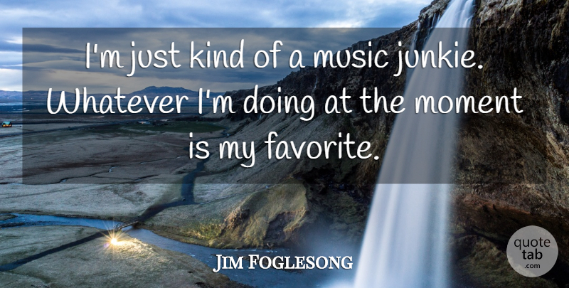 Jim Foglesong Quote About Music, Whatever: Im Just Kind Of A...
