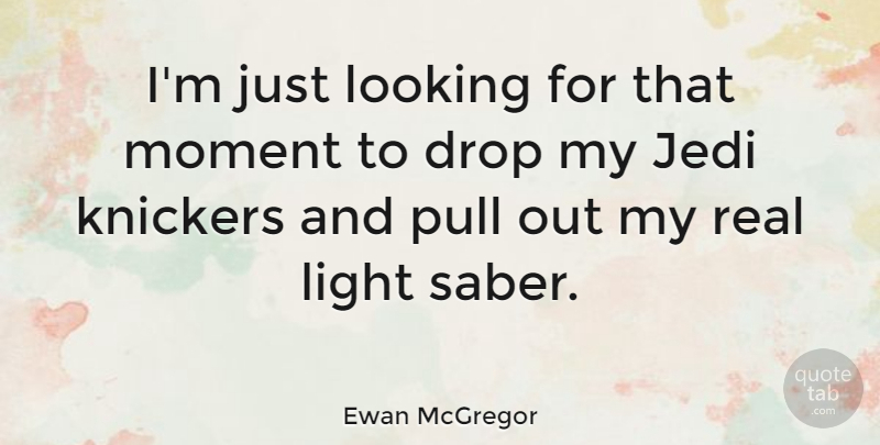 Ewan McGregor Quote About Real, Light, Moments: Im Just Looking For That...