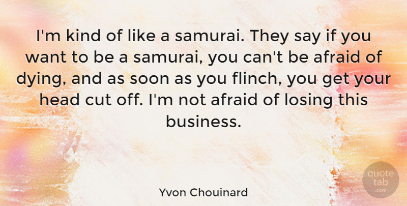 Yvon Chouinard Quote About Afraid, Business, Cut, Head, Soon: Im Kind Of Like A...