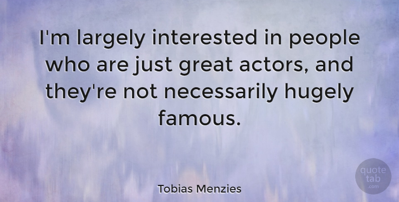 Tobias Menzies Quote About Famous, Great, Hugely, Largely, People: Im Largely Interested In People...