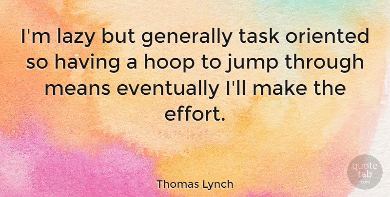 Thomas Lynch Quote About Eventually, Generally, Jump, Lazy, Means: Im Lazy But Generally Task...