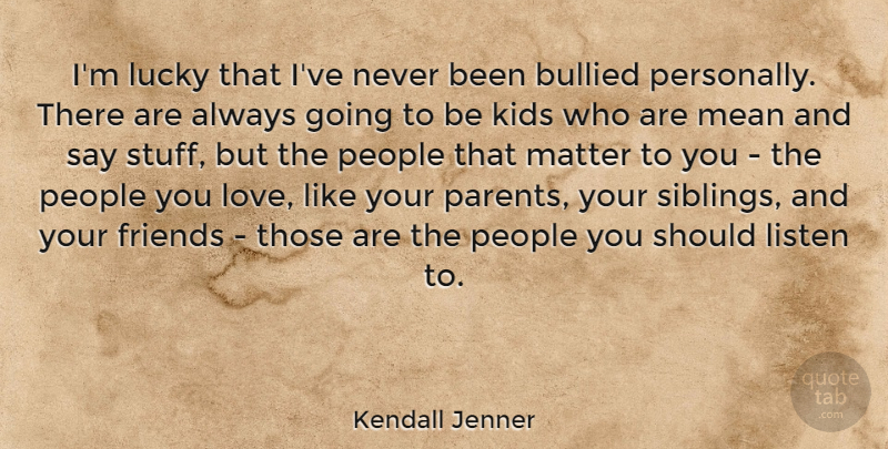 Kendall Jenner Quote About Bullied, Kids, Listen, Love, Lucky: Im Lucky That Ive Never...