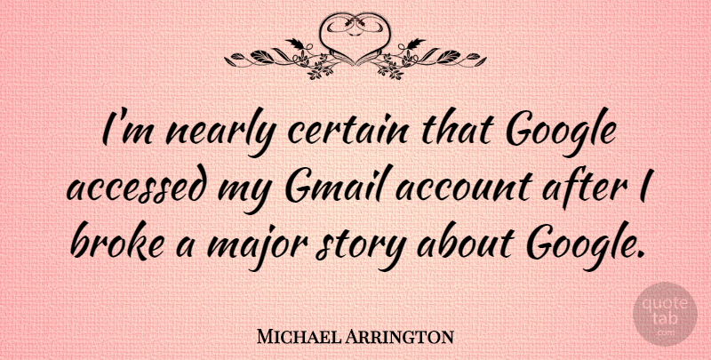 Michael Arrington Quote About Account, Major, Nearly: Im Nearly Certain That Google...