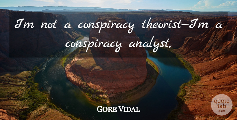 Gore Vidal Quote About Conspiracy, Analysts, Theorists: Im Not A Conspiracy Theoristim...