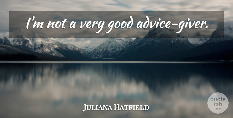 Juliana Hatfield Quote About Advice, Good Advice, Giver: Im Not A Very Good...