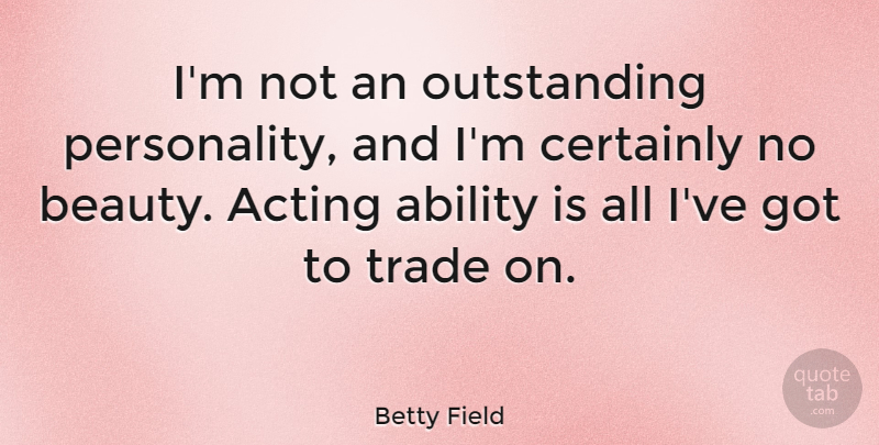 Betty Field Quote About Beauty, Certainly, Trade: Im Not An Outstanding Personality...