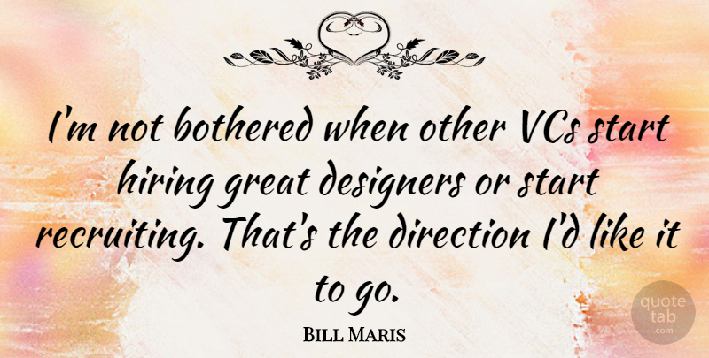 Bill Maris Quote About Bothered, Designers, Great, Hiring: Im Not Bothered When Other...