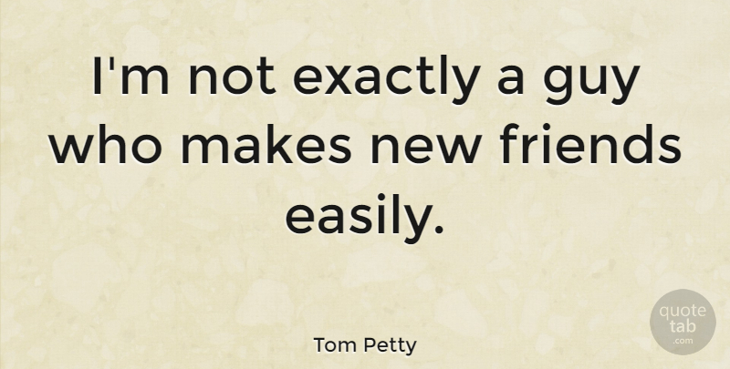 Tom Petty Im Not Exactly A Guy Who Makes New Friends Easily