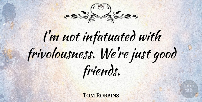Tom Robbins Im Not Infatuated With Frivolousness Were Just Good