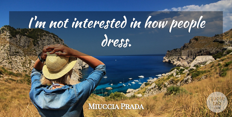 Miuccia Prada Quote About People, Dresses, Not Interested: Im Not Interested In How...
