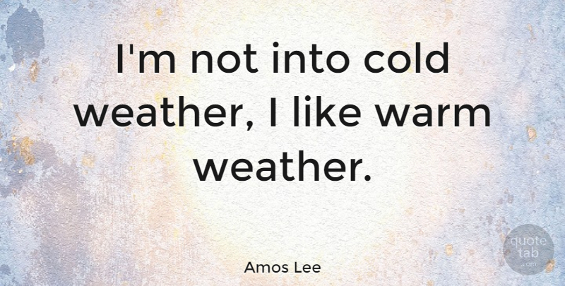 Amos Lee: I\'m not into cold weather, I like warm weather ...