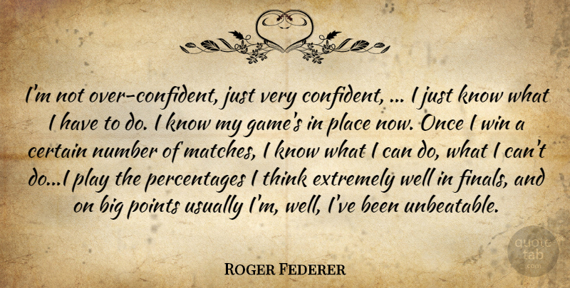 Roger Federer Quote About Certain, Extremely, Number, Points, Win: Im Not Over Confident Just...