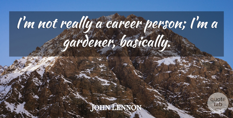 John Lennon Quote About Inspirational, Motivational, Garden: Im Not Really A Career...