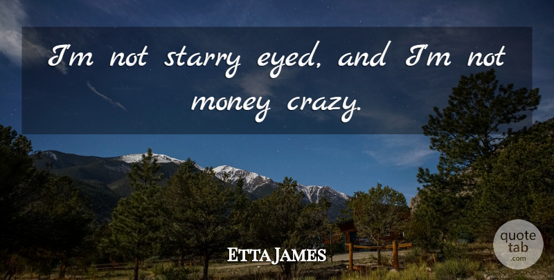 Etta James Quote About Crazy: Im Not Starry Eyed And...