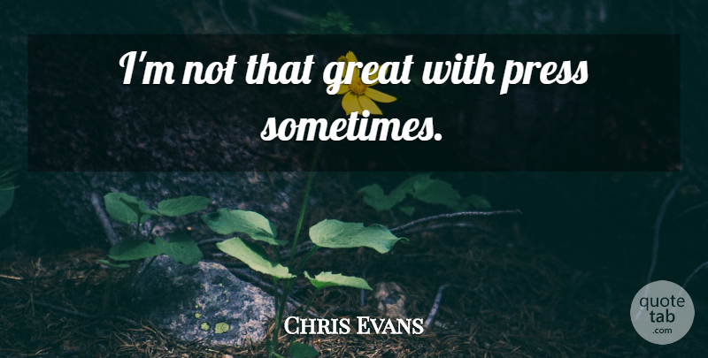 Chris Evans Quote About Sometimes, Presses: Im Not That Great With...