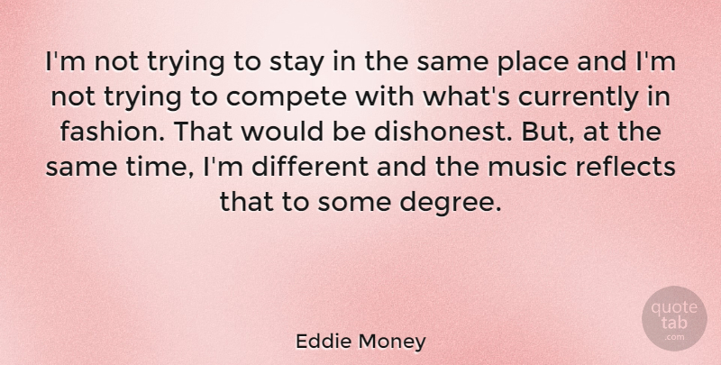 Eddie Money Quote About Compete, Currently, Fashion, Music, Reflects: Im Not Trying To Stay...