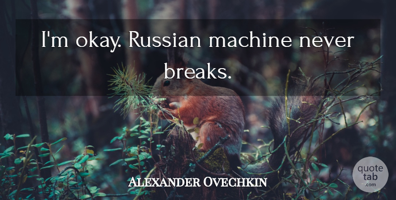 Alexander Ovechkin Quote About Hockey, Machines, Break: Im Okay Russian Machine Never...