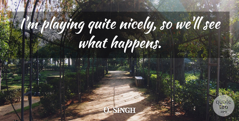 O. Singh Quote About Playing, Quite: Im Playing Quite Nicely So...