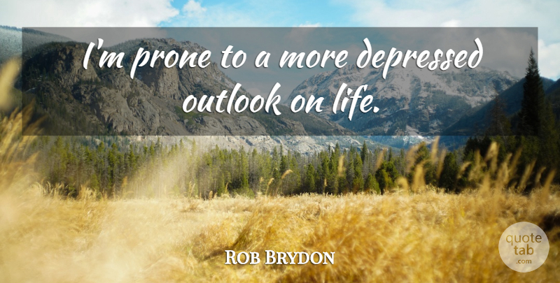Rob Brydon Quote About Outlook On Life, Outlook: Im Prone To A More...