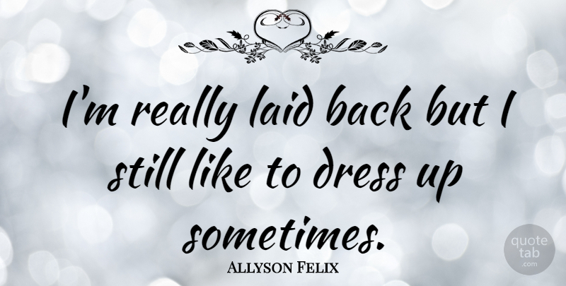 Allyson Felix Quote About Dresses, Laid Back, Sometimes: Im Really Laid Back But...