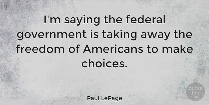 Paul LePage Quote About Government, Choices, Federal Government: Im Saying The Federal Government...