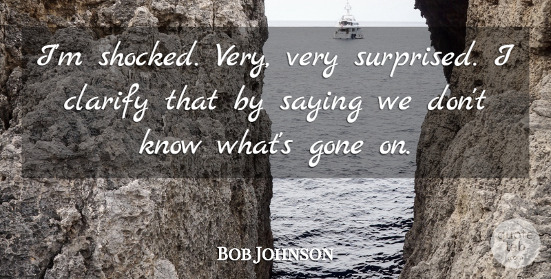 Bob Johnson Quote About Clarify, Gone, Saying: Im Shocked Very Very Surprised...