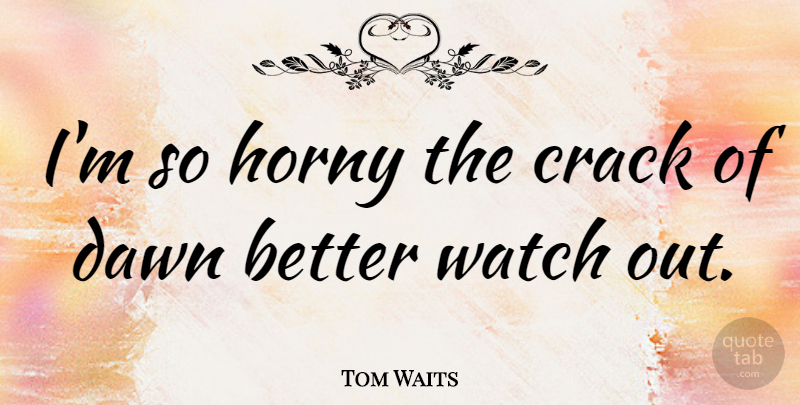 Tom Waits Quote About Horny, Watches, Dawn: Im So Horny The Crack...