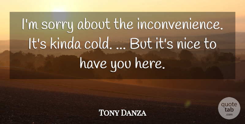 Tony Danza Quote About Kinda, Nice, Sorry: Im Sorry About The Inconvenience...