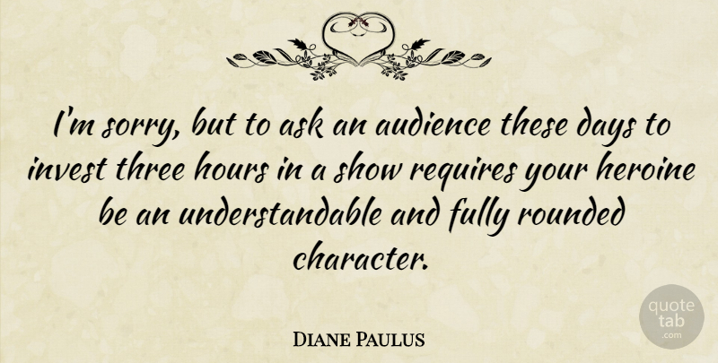 Diane Paulus Quote About Ask, Audience, Days, Fully, Heroine: Im Sorry But To Ask...