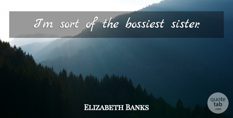 Elizabeth Banks Quote About undefined: Im Sort Of The Bossiest...