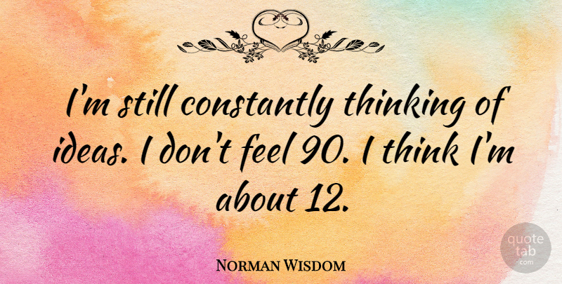 Norman Wisdom Quote About undefined: Im Still Constantly Thinking Of...