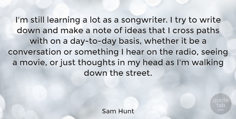 Sam Hunt Quote About Conversation, Cross, Head, Hear, Ideas: Im Still Learning A Lot...