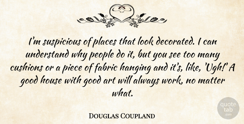 Douglas Coupland Quote About Art, Fabric, Good, Hanging, House: Im Suspicious Of Places That...