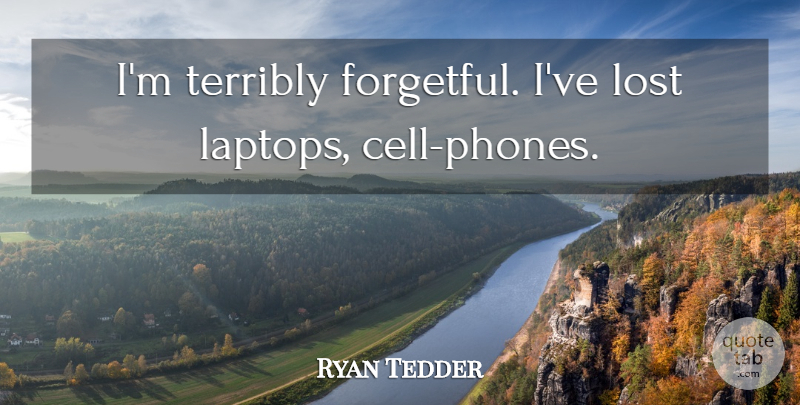 Ryan Tedder Quote About Phones, Cells, Laptops: Im Terribly Forgetful Ive Lost...