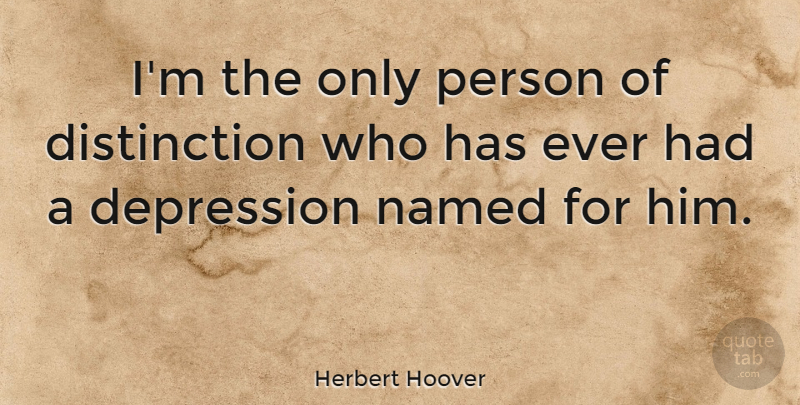 Herbert Hoover Quote About Depression, History, Distinction: Im The Only Person Of...