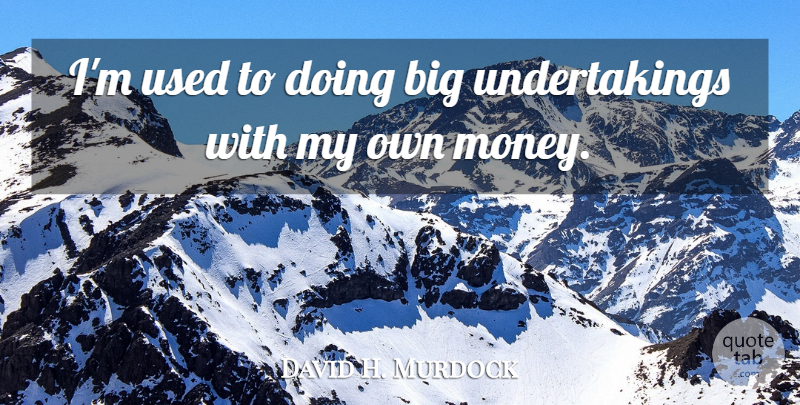 David H. Murdock Quote About Money: Im Used To Doing Big...