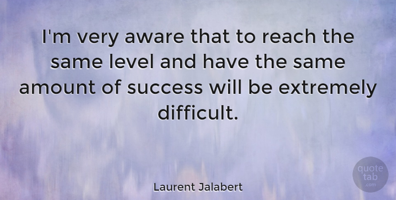 Laurent Jalabert Quote About Amount, Aware, Extremely, French Athlete, Level: Im Very Aware That To...