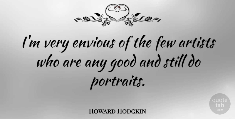 Howard Hodgkin Quote About Artist, Portraits, Envious: Im Very Envious Of The...